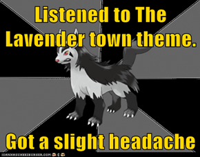 Listened to The Lavender town theme.  Got a slight headache