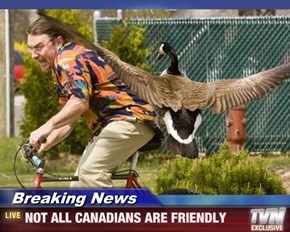 Breaking News - NOT ALL CANADIANS ARE FRIENDLY