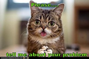 Please....    tell me about your problem
