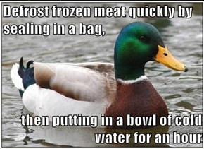 Defrost frozen meat quickly by sealing in a bag,  then putting in a bowl of cold water for an hour