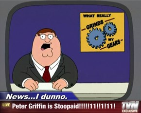 News...I dunno. - Peter Griffin is Stoopaid!!!!!11!!1!11!
