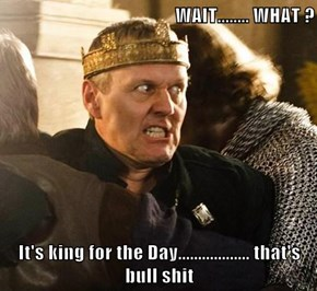 WAIT........ WHAT ?  It's king for the Day.................. that's bull sh*t
