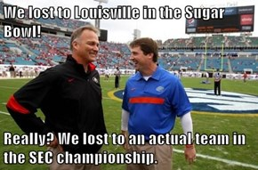 We lost to Louisville in the Sugar Bowl!  Really? We lost to an actual team in the SEC championship.