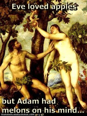 Eve loved apples  but Adam had melons on his mind...