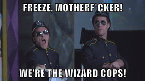 FREEZE, MOTHERF*CKER!  WE'RE THE WIZARD COPS!