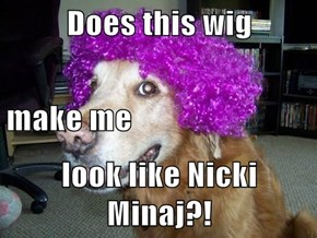 Does this wig make me look like Nicki Minaj?!