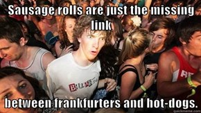 Sausage rolls are just the missing link  between frankfurters and hot-dogs.