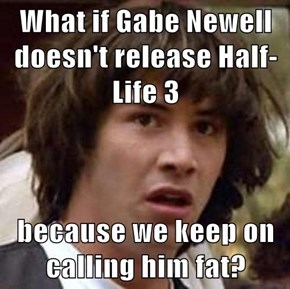 What if Gabe Newell doesn't release Half-Life 3  because we keep on calling him fat?