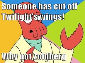 Someone has cut off Twilight's wings!  Why not Zoidberg