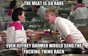 Rare meat - Jeffrey Dahmer would send it back!
