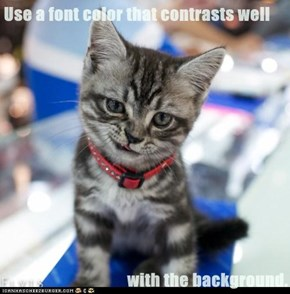 Use a font color that contrasts well  with the background.