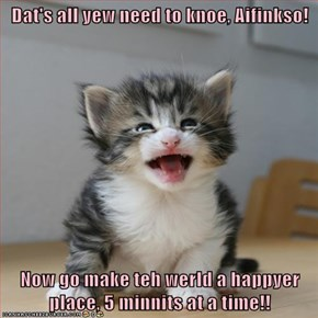 Dat's all yew need to knoe, Aifinkso!  Now go make teh werld a happyer place, 5 minnits at a time!!