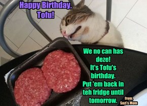 We no can has deze!  It's Tofu's birthday.  Put 'em back in teh fridge until tomorrow.