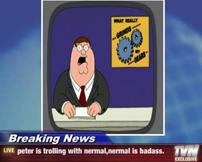Breaking News - peter is trolling with nermal,nermal is badass.