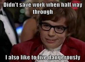 Didn't save work when half way through  I also like to live dangerously