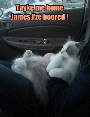 Tayke me home James,I'ze boored !
