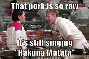 "That pork is so raw  It's still singing ""Hakuna Matata"""