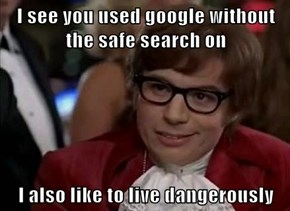 I see you used google without the safe search on  I also like to live dangerously