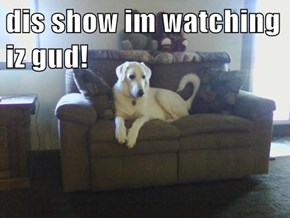 dis show im watching iz gud!