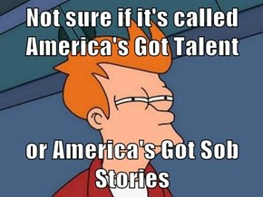 Not sure if it's called America's Got Talent  or America's Got Sob Stories