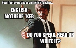 This about sums up teaching English...