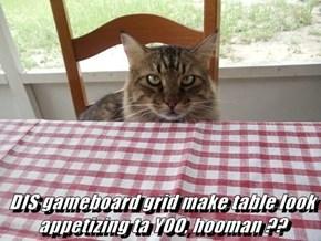 DIS gameboard grid make table look appetizing ta YOO, hooman ??