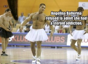 Angelina Ballerina refused to admit she had a steroid addiction.