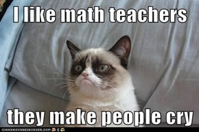 I like math teachers  they make people cry