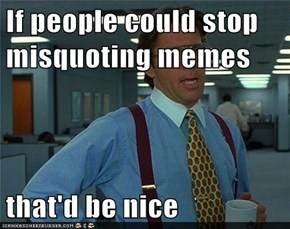 If people could stop misquoting memes  that'd be nice
