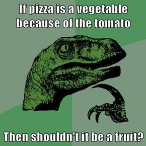 If pizza is a vegetable because of the tomato  Then shouldn't it be a fruit?