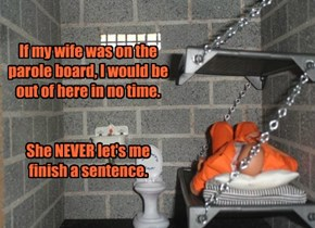 If my wife was on the parole board, I would be out of here in no time.    She NEVER let's me finish a sentence.