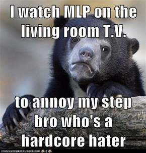 I watch MLP on the living room T.V.  to annoy my step bro who's a hardcore hater