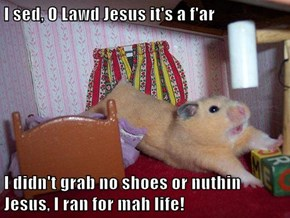 I sed, O Lawd Jesus it's a f'ar  I didn't grab no shoes or nuthin Jesus, I ran for mah life!