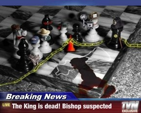 Breaking News - The King is dead! Bishop suspected