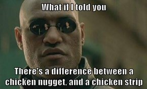 What if I told you  There's a difference between a chicken nugget, and a chicken strip