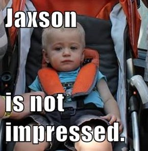 Jaxson  is not impressed.