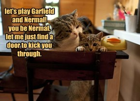 let's play Garfield and Nermal! you be Nermal. let me just find a door to kick you through.