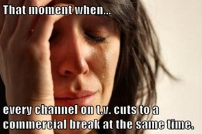 That moment when...  every channel on t.v. cuts to a commercial break at the same time.