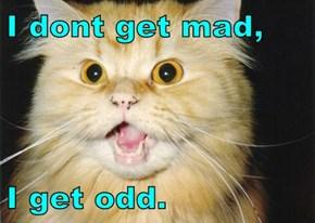 I dont get mad,  I get odd.