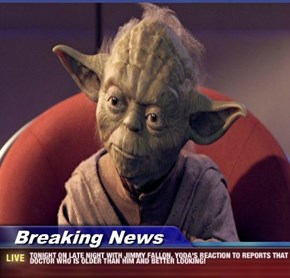 Breaking News - TONIGHT ON LATE NIGHT WITH JIMMY FALLON. YODA'S REACTION TO REPORTS THAT DOCTOR WHO IS OLDER THAN HIM AND BETTER LOOKING!