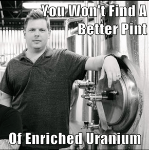 You Won't Find A Better Pint  Of Enriched Uranium