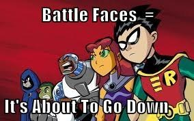 Battle Faces  =  It's About To Go Down