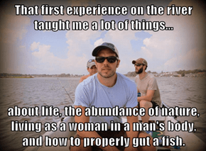 That first experience on the river taught me a lot of things...  about life, the abundance of nature, living as a woman in a man's body, and how to properly gut a fish.