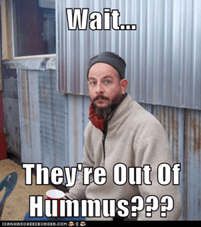 Wait...  They're Out Of Hummus???