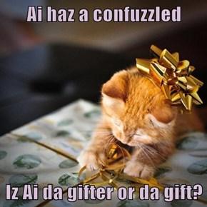 Ai haz a confuzzled  Iz Ai da gifter or da gift?