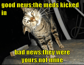 good news;the meds kicked in  bad news;they were yours,not mine