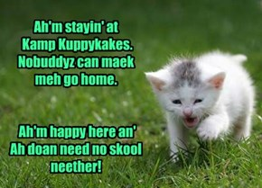 Ah'm stayin' at  Kamp Kuppykakes.  Nobuddyz can maek meh go home.     Ah'm happy here an' Ah doan need no skool neether!