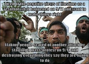 Tired of the negative views of Muslims as a result of what happened on 9/11 and want to make things right  Making people scared of another attack by starting a mass-protest on 9/11 and destroying everything they say they are trying to do