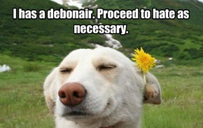 I has a debonair. Proceed to hate as necessary.