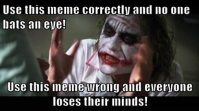 Use this meme correctly and no one bats an eye!  Use this meme wrong and everyone loses their minds!